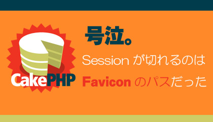 号泣。CakePHPでSessionが突如切れるのはfaviconのパスが問題でした
